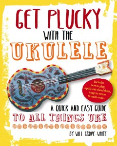 Get Plucky with the Ukulele by Will Grove-White